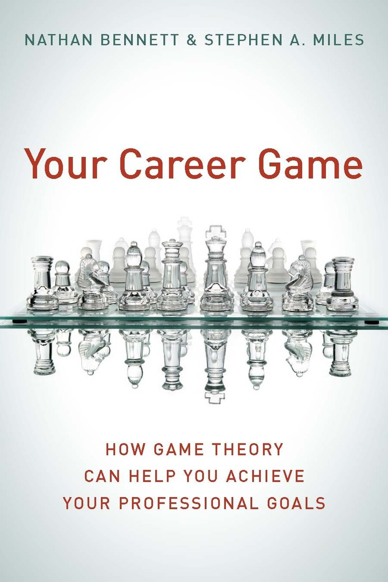 your career game how game theory can help you achieve your your career game how game theory can help you achieve your professional goals nathan bennett and stephen a miles