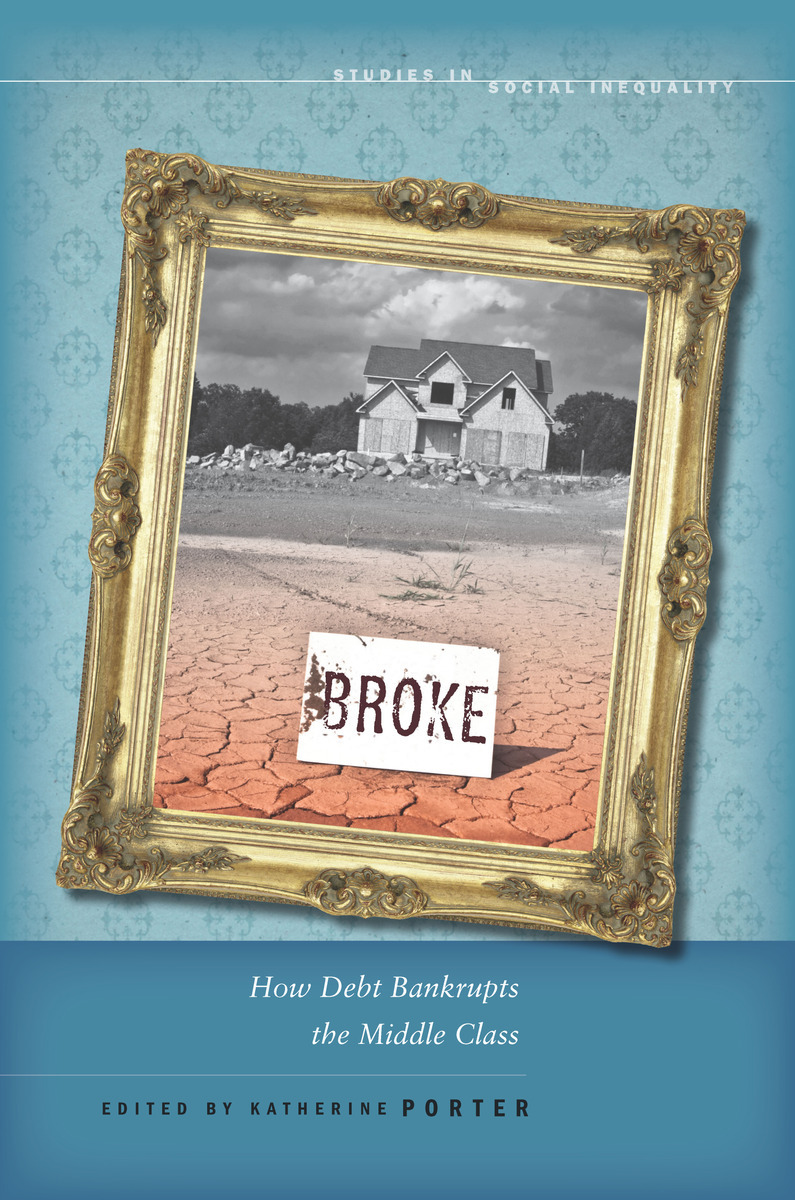 Broke How Debt Bankrupts The Middle Class Edited By Katherine Porter