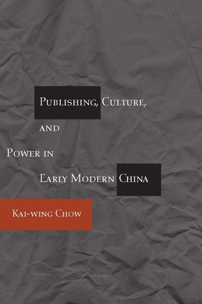 Cover of Publishing, Culture, and Power in Early Modern China by Kai-wing Chow
