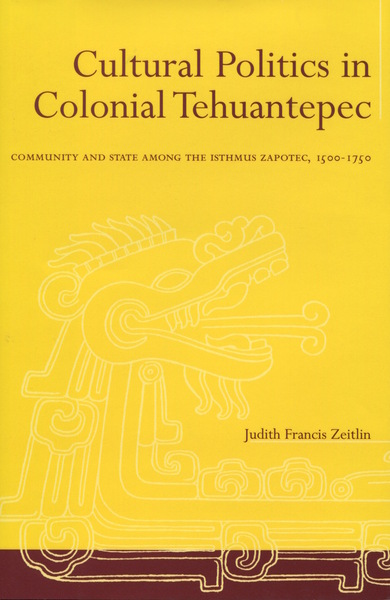 Cover of Cultural Politics in Colonial Tehuantepec by Judith Francis Zeitlin