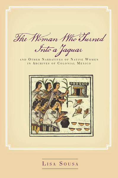 Cover of The Woman Who Turned Into a Jaguar, and Other Narratives of Native Women in Archives of Colonial Mexico by Lisa Sousa