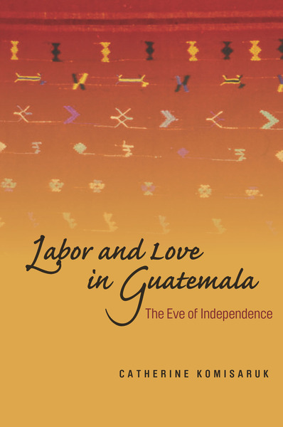 Cover of Labor and Love in Guatemala by Catherine Komisaruk