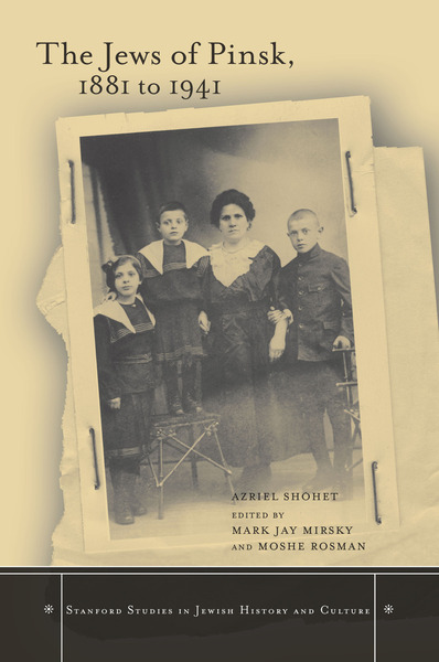 Cover of The Jews of Pinsk, 1881 to 1941 by Azriel Shohet Edited by Mark Jay Mirsky and Moshe Rosman Translated by Faigie Tropper and Moshe Rosman, with an Afterword by Zvi Gitelman