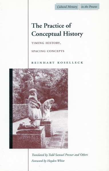 Cover of The Practice of Conceptual History by Reinhart Koselleck  Translated by Todd Presner, Kerstin Behnke, and Jobst Welge  Foreword by Hayden White