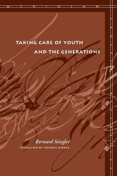 Cover of Taking Care of Youth and the Generations by Bernard Stiegler, translated by Stephen Barker