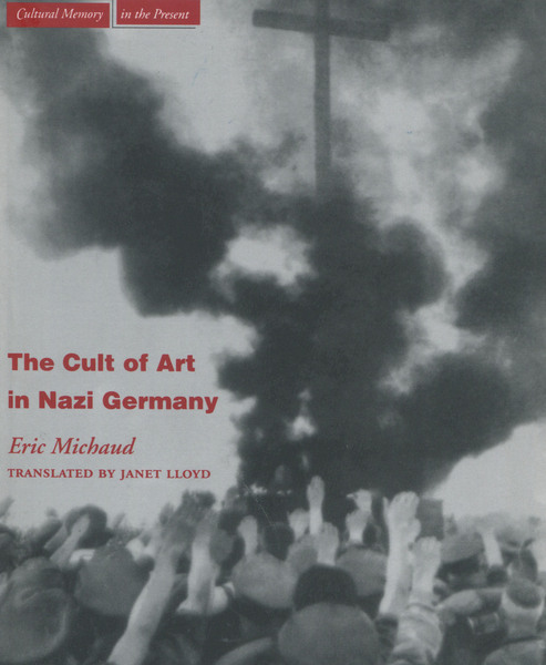 Cover of The Cult of Art in Nazi Germany by Eric Michaud, Translated by Janet Lloyd