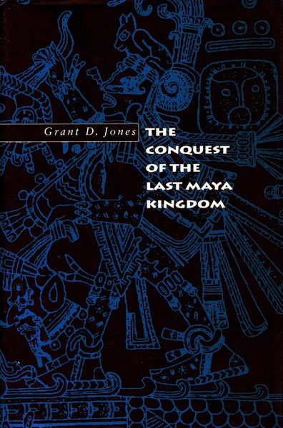 Cover of The Conquest of the Last Maya Kingdom by Grant D. Jones