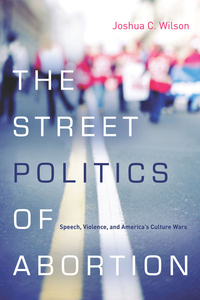 Cover of The Street Politics of Abortion by Joshua C. Wilson