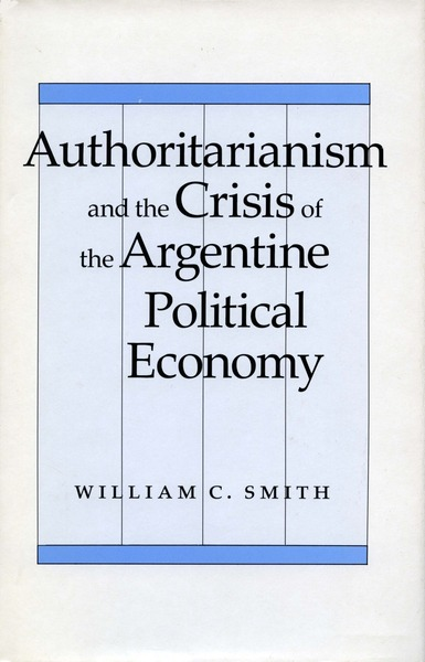 Cover of Authoritarianism and the Crisis of the Argentine Political Economy by William C. Smith