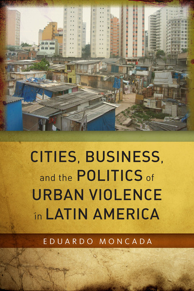 Cover of Cities, Business, and the Politics of Urban Violence in Latin America by Eduardo Moncada