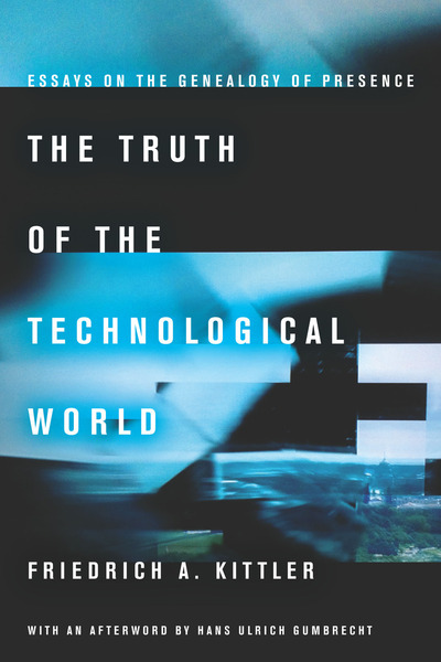 Cover of The Truth of the Technological World by Friedrich A. Kittler, with an afterword by Hans Ulrich Gumbrecht, translated by Erik Butler