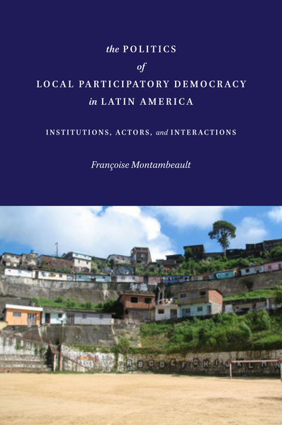 Cover of The Politics of Local Participatory Democracy in Latin America by Françoise Montambeault