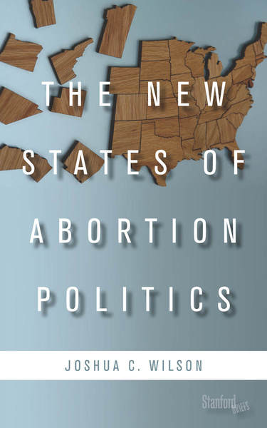 Cover of The New States of Abortion Politics by Joshua C. Wilson