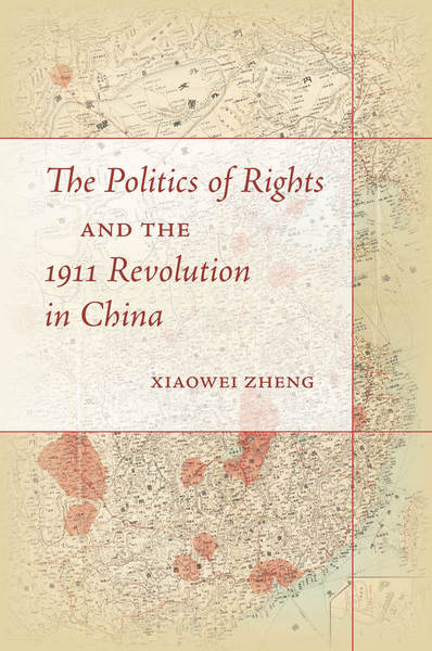 Cover of The Politics of Rights and the 1911 Revolution in China by Xiaowei Zheng