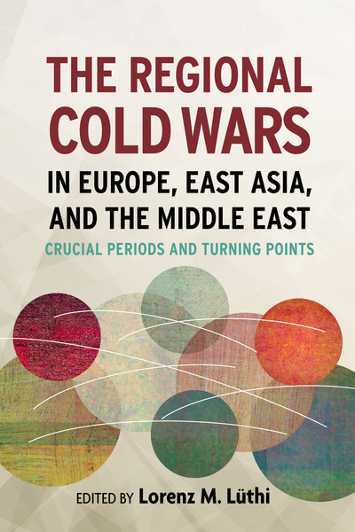 Cover of The Regional Cold Wars in Europe, East Asia, and the Middle East by Lorenz Lüthi