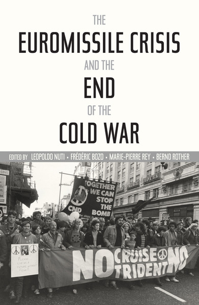 Cover of The Euromissile Crisis and the End of the Cold War by Edited by Leopoldo Nuti, Frederic Bozo, Marie-Pierre Rey, and Bernd Rother