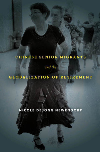 Cover of Chinese Senior Migrants and the Globalization of Retirement by Nicole DeJong Newendorp