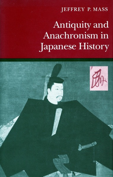 Cover of Antiquity and Anachronism in Japanese History by Jeffrey P. Mass