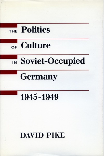 Cover of The Politics of Culture in Soviet-Occupied Germany, 1945-1949 by David Pike