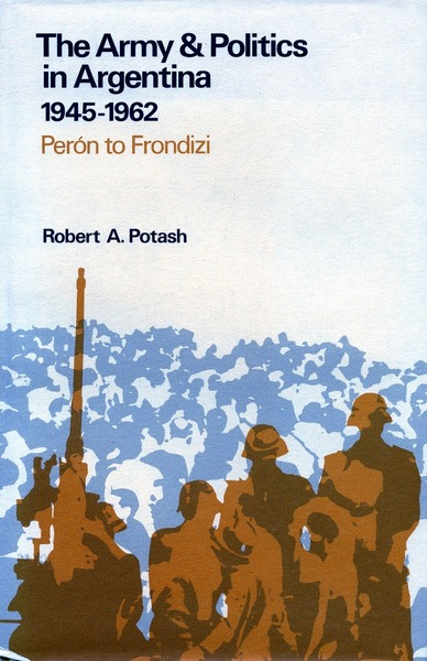 Cover of The Army and Politics in Argentina, 1945-1962 by Robert A. Potash