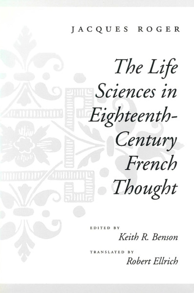 Cover of The Life Sciences in Eighteenth-Century French Thought by Jacques Roger Edited by Keith R. Benson Translated by Robert Ellrich