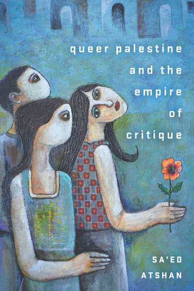 Cover of Queer Palestine and the Empire of Critique by Sa'ed Atshan