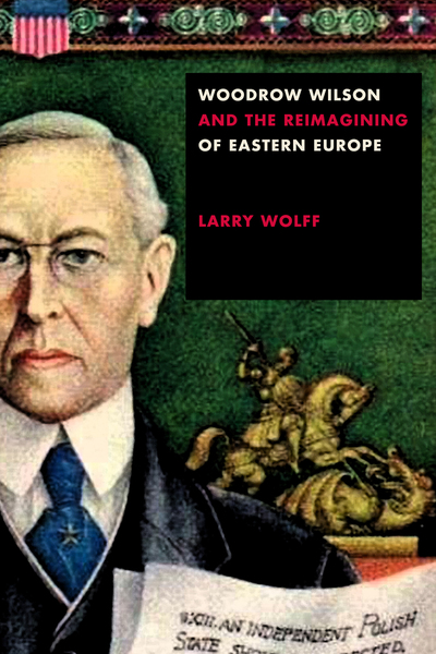 Cover of Woodrow Wilson and the Reimagining of Eastern Europe by Larry Wolff