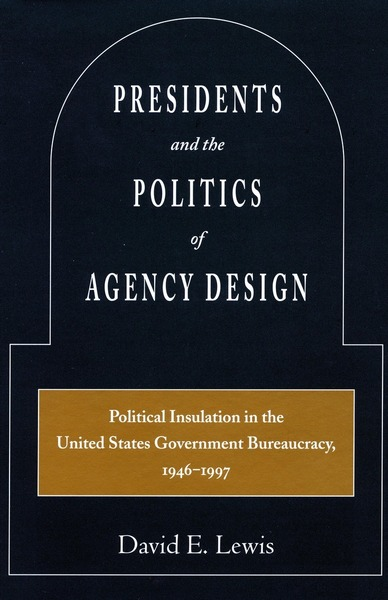 Cover of Presidents and the Politics of Agency Design by David E. Lewis