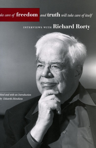 Cover of Take Care of Freedom and Truth Will Take Care of Itself by Richard Rorty, Edited and with an Introduction by Eduardo Mendieta