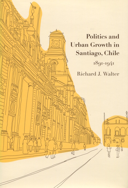 Cover of Politics and Urban Growth in Santiago, Chile, 1891-1941 by Richard J. Walter