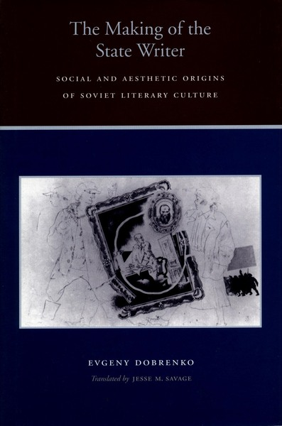 Cover of The Making of the State Writer by Evgeny Dobrenko  Translated by Jesse Savage