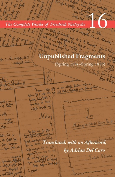 Cover of Unpublished Fragments (Spring 1885–Spring 1886) by Friedrich Nietzsche, Translated, with an Afterword, by Adrian Del Caro