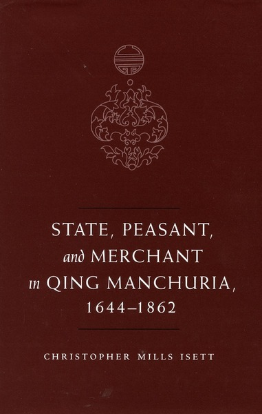 Cover of State, Peasant, and Merchant in Qing Manchuria, 1644-1862 by Christopher M. Isett