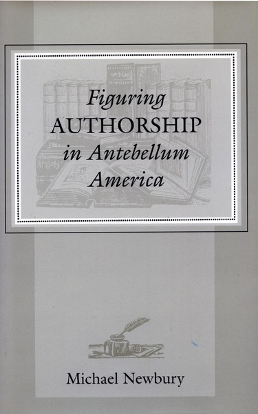 Cover of Figuring Authorship in Antebellum America by Michael  Newbury