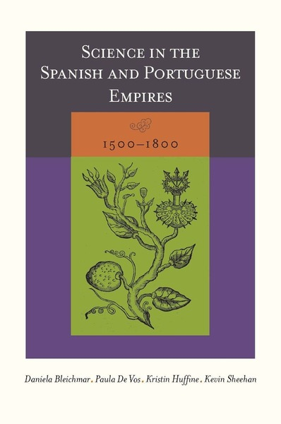 Cover of Science in the Spanish and Portuguese Empires, 1500–1800 by Edited by Daniela Bleichmar, Paula De Vos, Kristin Huffine, and Kevin Sheehan