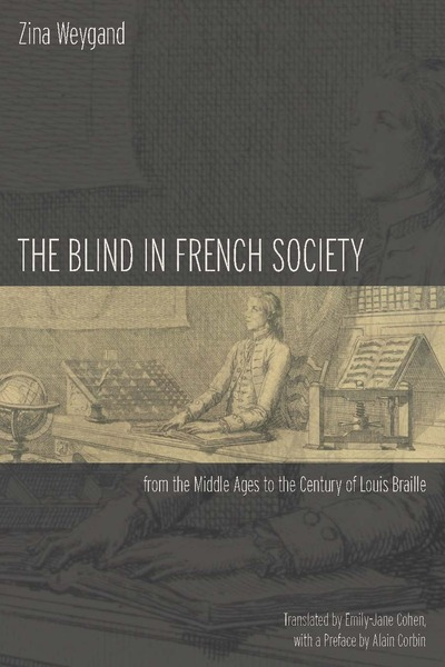 Cover of The Blind in French Society from the Middle Ages to the Century of Louis Braille by Zina Weygand Translated by Emily-Jane Cohen, with a Preface by Alain Corbin