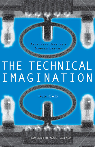 Cover of The Technical Imagination by Beatriz Sarlo, Translated by Xavier Callahan