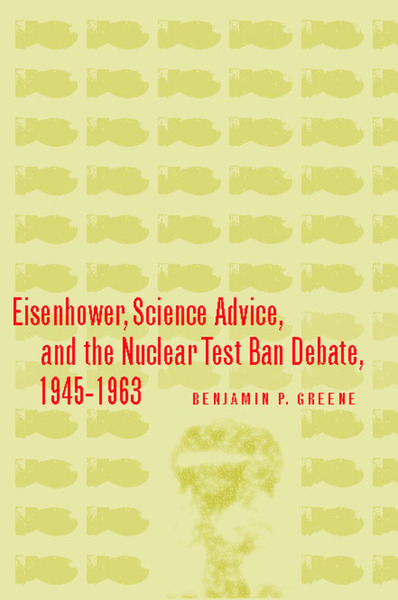 Cover of Eisenhower, Science Advice, and the Nuclear Test-Ban Debate, 1945-1963 by Benjamin P. Greene