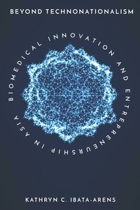 cover for Beyond Technonationalism: Biomedical Innovation and Entrepreneurship in Asia | Kathryn C. Ibata-Arens
