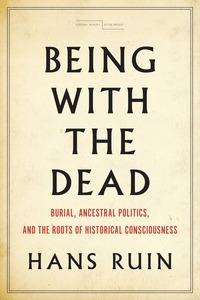 cover for Being with the Dead: Burial, Ancestral Politics, and the Roots of Historical Consciousness | Hans Ruin