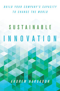 cover for Sustainable Innovation: Build Your Company's Capacity to Change the World | Andrew Hargadon