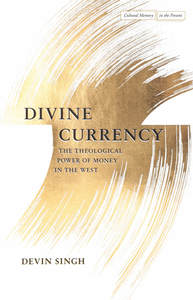 cover for Divine Currency: The Theological Power of Money in the West | Devin Singh