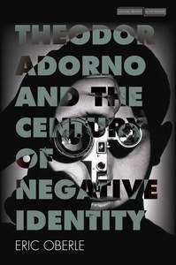 cover for Theodor Adorno and the Century of Negative Identity:  | Eric Oberle