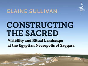 cover for Constructing the Sacred: Visibility and Ritual Landscape at the Egyptian Necropolis of Saqqara | Elaine A. Sullivan