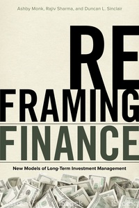 cover for Reframing Finance: New Models of Long-Term Investment Management | Ashby Monk, Rajiv Sharma, and Duncan L.  Sinclair