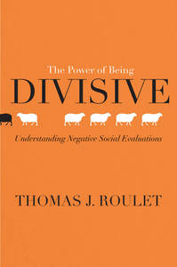 cover for The Power of Being Divisive: Understanding Negative Social Evaluations | Thomas J. Roulet