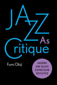 cover for Jazz As Critique: Adorno and Black Expression Revisited | Fumi Okiji