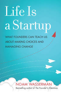 cover for Life Is a Startup: What Founders Can Teach Us about Making Choices and Managing Change | Noam Wasserman