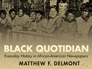 cover for Black Quotidian: Everyday History in African-American Newspapers | Matthew F. Delmont