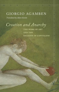 cover for Creation and Anarchy: The Work of Art and the Religion of Capitalism | Giorgio Agamben, Translated by Adam Kotsko